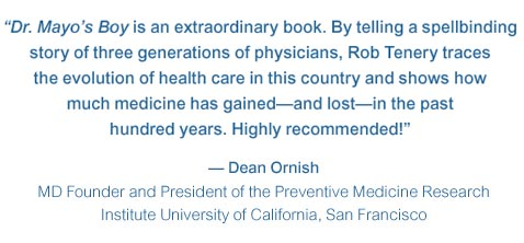 Dr. Mayos Boy is an extraordinary book. By telling a spellbinding story of three generations of physicians, Rob Tenery traces the evolution of health care in this country and shows how much medicine has gained—and lost—in the past hundred years. Highly recommended! — Dean Ornish MD Founder and President of the Preventive Medicine Research Institute University of California, San Francisco